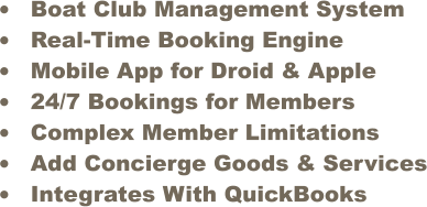 •	Boat Club Management System •	Real-Time Booking Engine •	Mobile App for Droid & Apple •	24/7 Bookings for Members •	Complex Member Limitations  •	Add Concierge Goods & Services •	Integrates With QuickBooks
